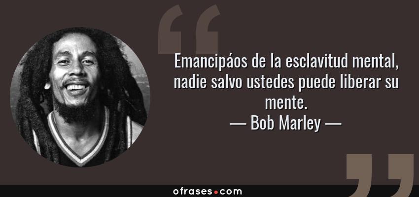 Frases de Bob Marley - Emancipáos de la esclavitud mental, nadie salvo ustedes puede liberar su mente.