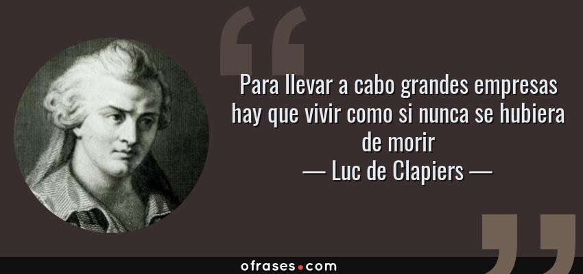 Frases de Luc de Clapiers - Para llevar a cabo grandes empresas hay que vivir como si nunca se hubiera de morir