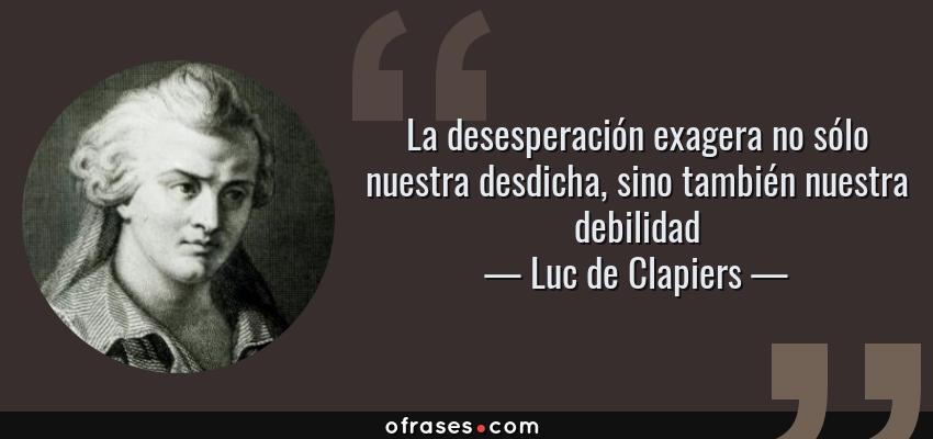 Frases de Luc de Clapiers - La desesperación exagera no sólo nuestra desdicha, sino también nuestra debilidad