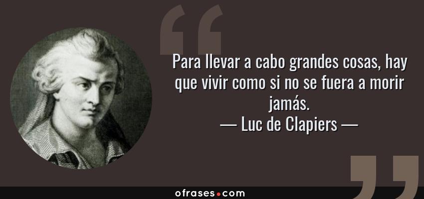 Frases de Luc de Clapiers - Para llevar a cabo grandes cosas, hay que vivir como si no se fuera a morir jamás.