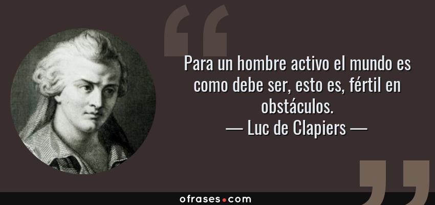 Frases de Luc de Clapiers - Para un hombre activo el mundo es como debe ser, esto es, fértil en obstáculos.
