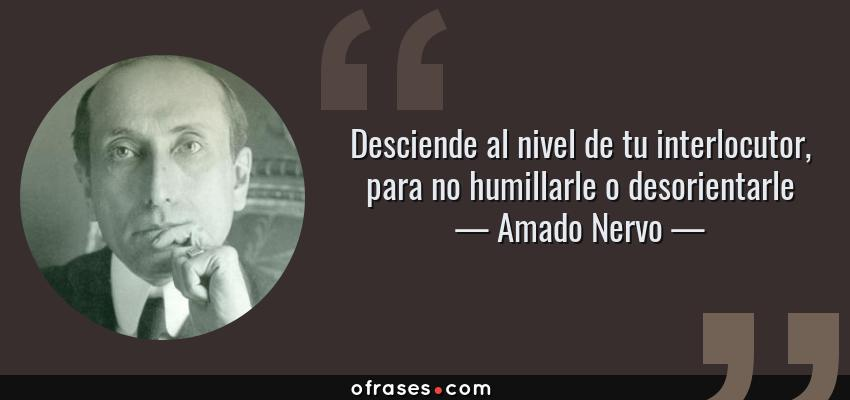 Frases de Amado Nervo - Desciende al nivel de tu interlocutor, para no humillarle o desorientarle