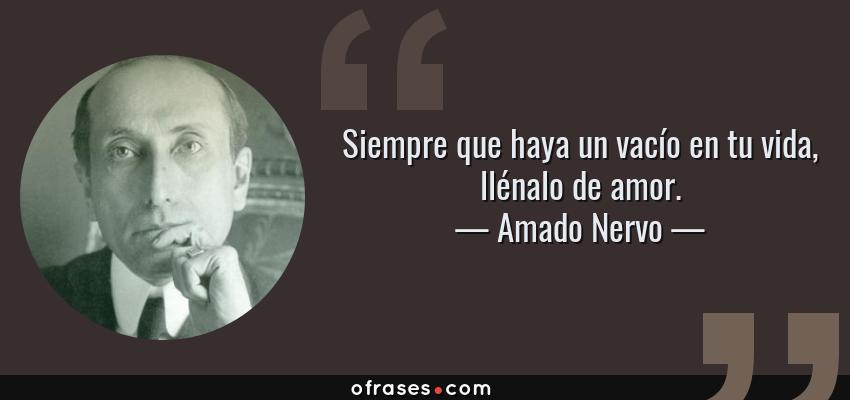 Frases de Amado Nervo - Siempre que haya un vacío en tu vida, llénalo de amor.