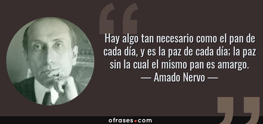 Frases de Amado Nervo - Hay algo tan necesario como el pan de cada día, y es la paz de cada día; la paz sin la cual el mismo pan es amargo.
