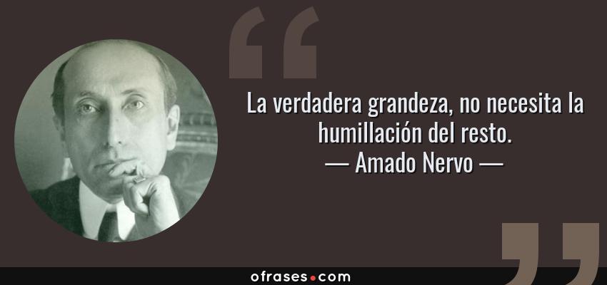 Frases de Amado Nervo - La verdadera grandeza, no necesita la humillación del resto.