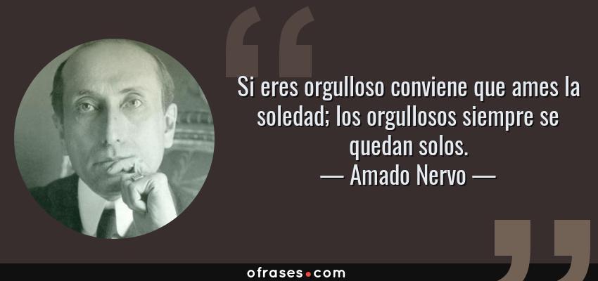 Frases de Amado Nervo - Si eres orgulloso conviene que ames la soledad; los orgullosos siempre se quedan solos.