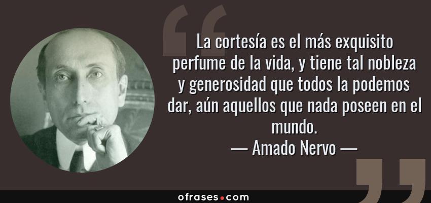 Frases de Amado Nervo - La cortesía es el más exquisito perfume de la vida, y tiene tal nobleza y generosidad que todos la podemos dar, aún aquellos que nada poseen en el mundo.