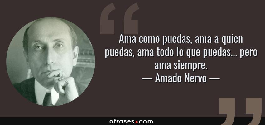 Frases de Amado Nervo - Ama como puedas, ama a quien puedas, ama todo lo que puedas... pero ama siempre.