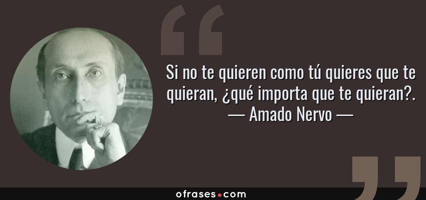 Frases de Amado Nervo - Si no te quieren como tú quieres que te quieran, ¿qué importa que te quieran?.