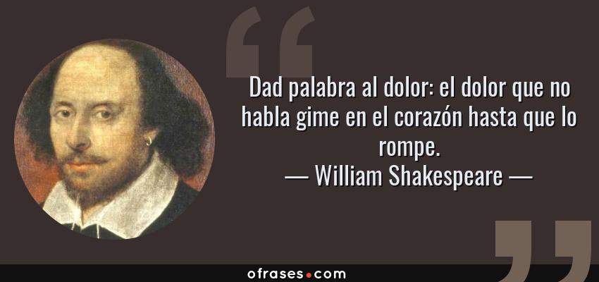 Frases de William Shakespeare - Dad palabra al dolor: el dolor que no habla gime en el corazón hasta que lo rompe.