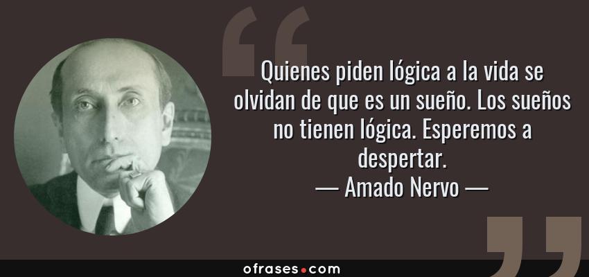Frases de Amado Nervo - Quienes piden lógica a la vida se olvidan de que es un sueño. Los sueños no tienen lógica. Esperemos a despertar.