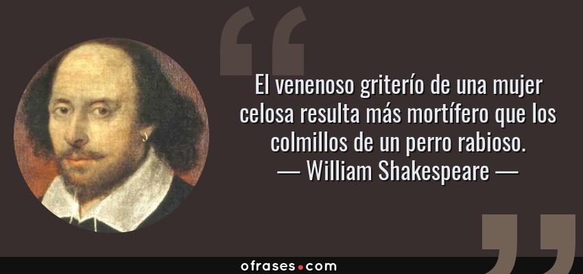 Frases de William Shakespeare - El venenoso griterío de una mujer celosa resulta más mortífero que los colmillos de un perro rabioso.