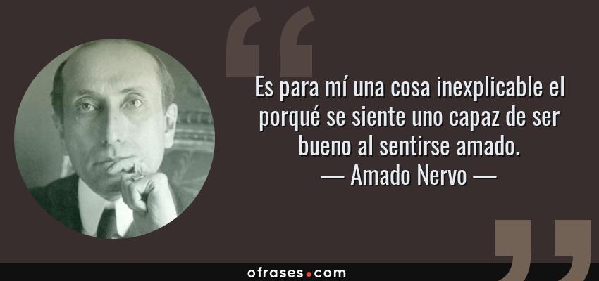 Frases de Amado Nervo - Es para mí una cosa inexplicable el porqué se siente uno capaz de ser bueno al sentirse amado.