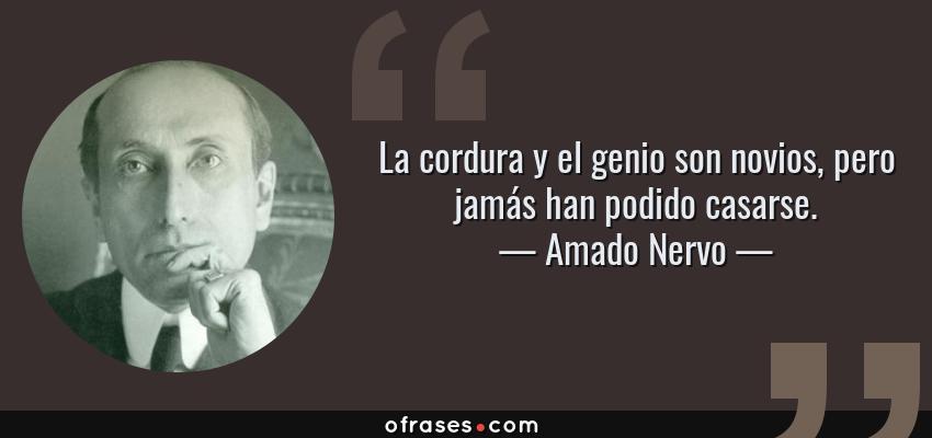 Frases de Amado Nervo - La cordura y el genio son novios, pero jamás han podido casarse.