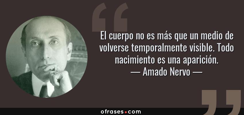 Frases de Amado Nervo - El cuerpo no es más que un medio de volverse temporalmente visible. Todo nacimiento es una aparición.