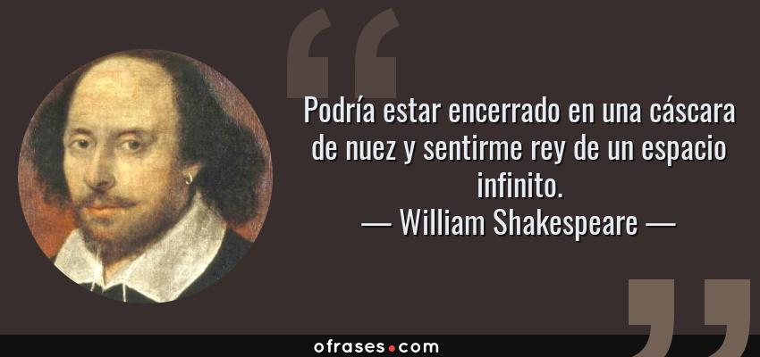 Frases de William Shakespeare - Podría estar encerrado en una cáscara de nuez y sentirme rey de un espacio infinito.