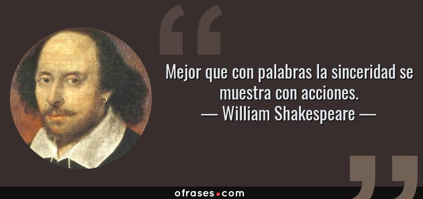 Frases de William Shakespeare - Mejor que con palabras la sinceridad se muestra con acciones.