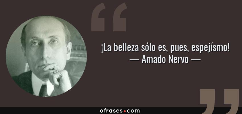 Frases de Amado Nervo - ¡La belleza sólo es, pues, espejísmo!