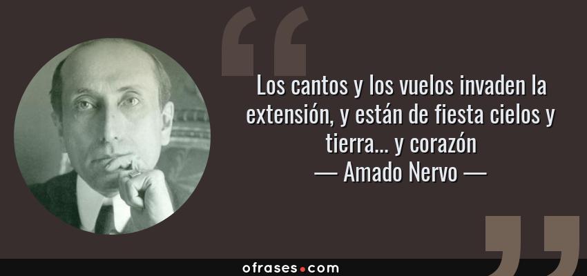 Frases de Amado Nervo - Los cantos y los vuelos invaden la extensión, y están de fiesta cielos y tierra... y corazón