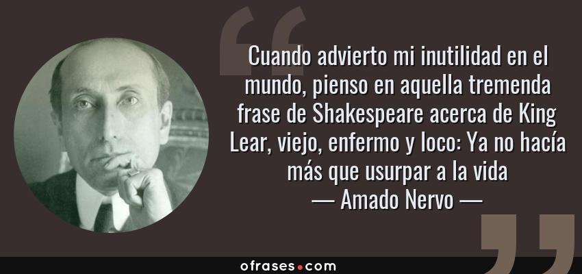 Frases de Amado Nervo - Cuando advierto mi inutilidad en el mundo, pienso en aquella tremenda frase de Shakespeare acerca de King Lear, viejo, enfermo y loco: Ya no hacía más que usurpar a la vida