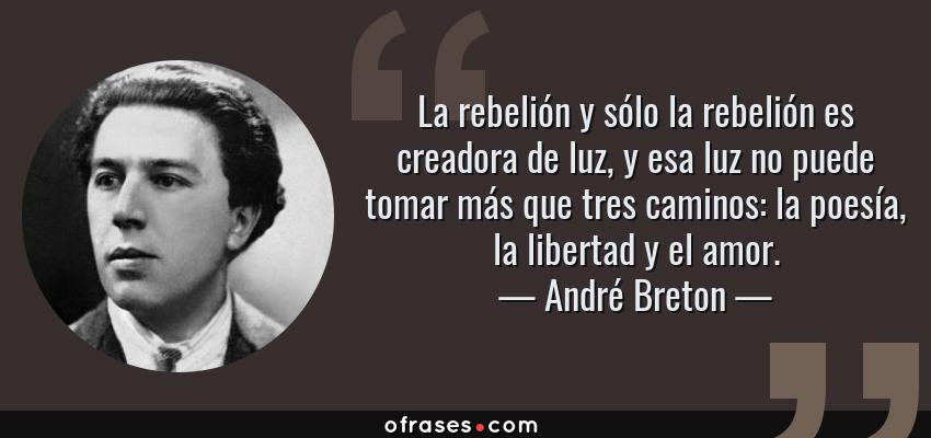 Frases de André Breton - La rebelión y sólo la rebelión es creadora de luz, y esa luz no puede tomar más que tres caminos: la poesía, la libertad y el amor.