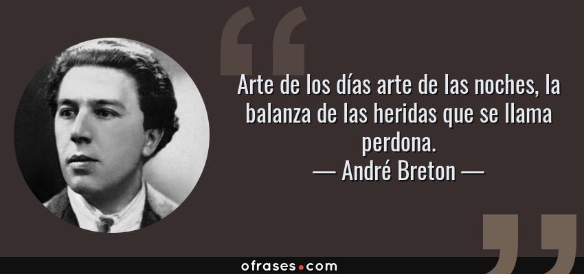 Frases de André Breton - Arte de los días arte de las noches, la balanza de las heridas que se llama perdona.