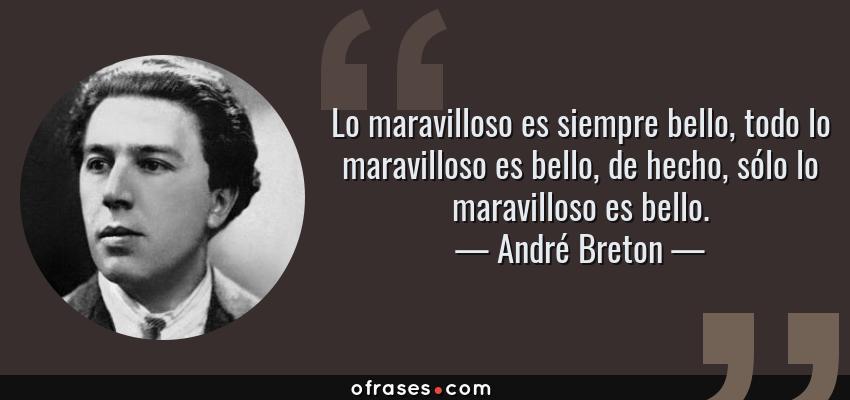 Frases de André Breton - Lo maravilloso es siempre bello, todo lo maravilloso es bello, de hecho, sólo lo maravilloso es bello.