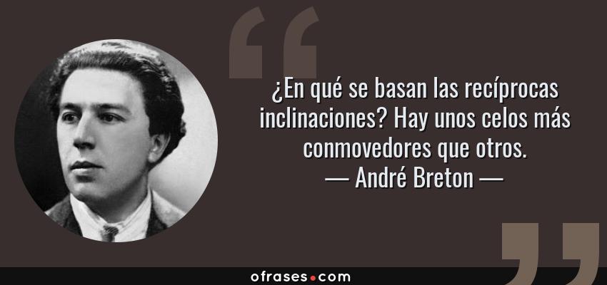Frases de André Breton - ¿En qué se basan las recíprocas inclinaciones? Hay unos celos más conmovedores que otros.