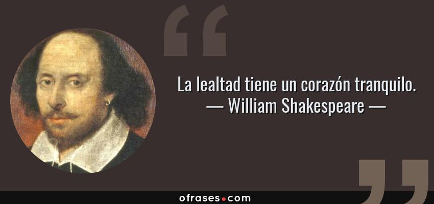 Frases de William Shakespeare - La lealtad tiene un corazón tranquilo.
