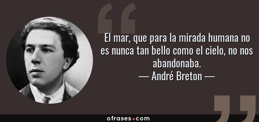 Frases de André Breton - El mar, que para la mirada humana no es nunca tan bello como el cielo, no nos abandonaba.