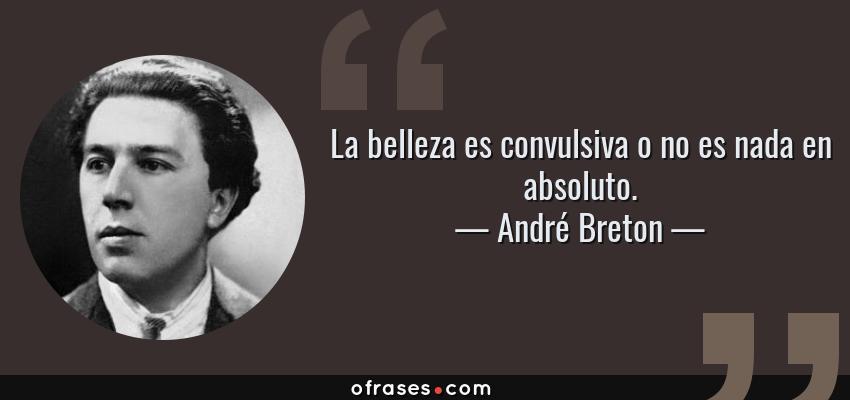 Frases de André Breton - La belleza es convulsiva o no es nada en absoluto.