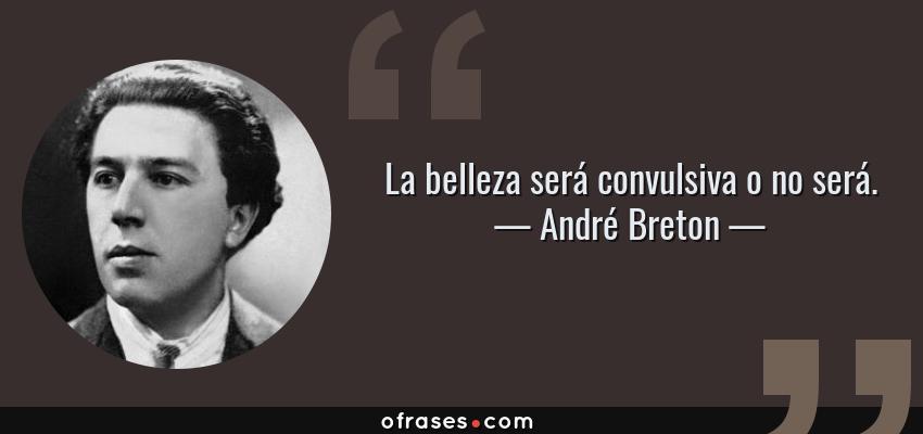 Frases de André Breton - La belleza será convulsiva o no será.