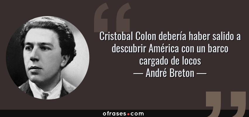 Frases de André Breton - Cristobal Colon debería haber salido a descubrir América con un barco cargado de locos
