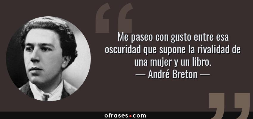 Frases de André Breton - Me paseo con gusto entre esa oscuridad que supone la rivalidad de una mujer y un libro.