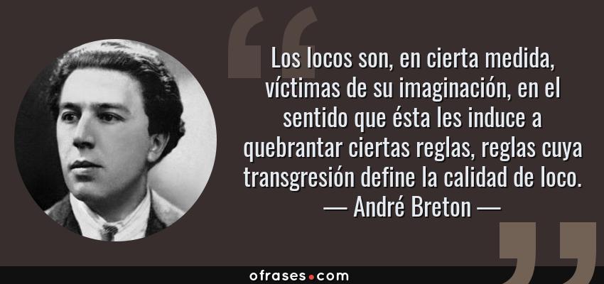 Frases de André Breton - Los locos son, en cierta medida, víctimas de su imaginación, en el sentido que ésta les induce a quebrantar ciertas reglas, reglas cuya transgresión define la calidad de loco.