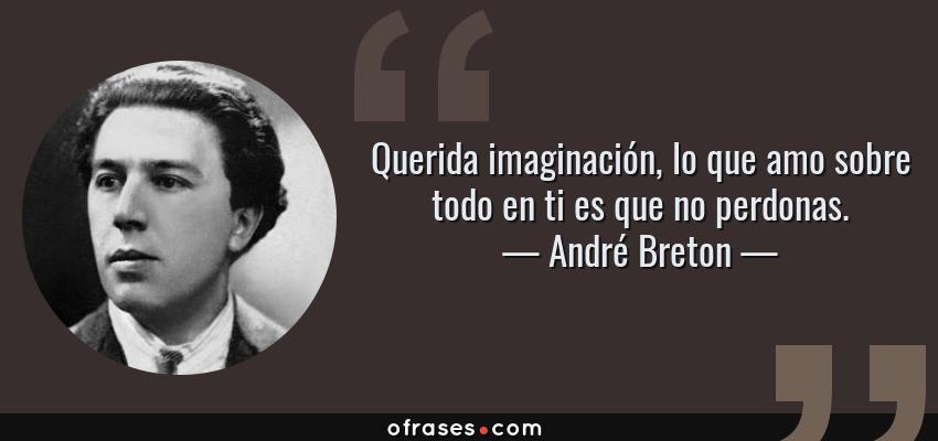 Frases de André Breton - Querida imaginación, lo que amo sobre todo en ti es que no perdonas.