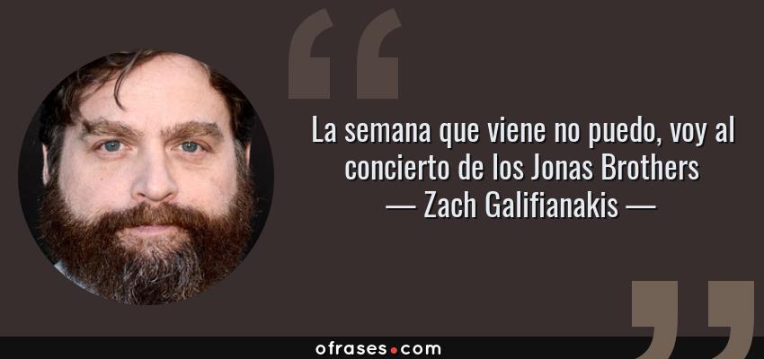 Frases de Zach Galifianakis - La semana que viene no puedo, voy al concierto de los Jonas Brothers