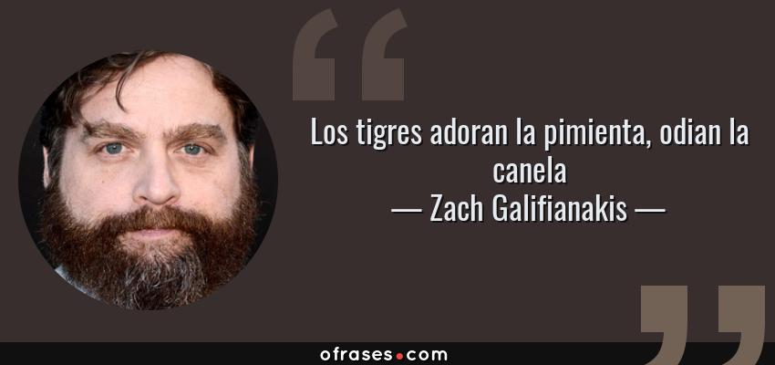 Frases de Zach Galifianakis - Los tigres adoran la pimienta, odian la canela