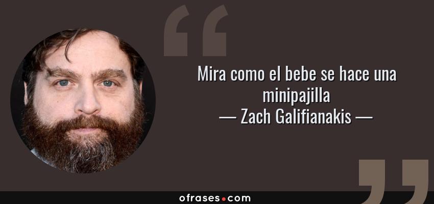Frases de Zach Galifianakis - Mira como el bebe se hace una minipajilla
