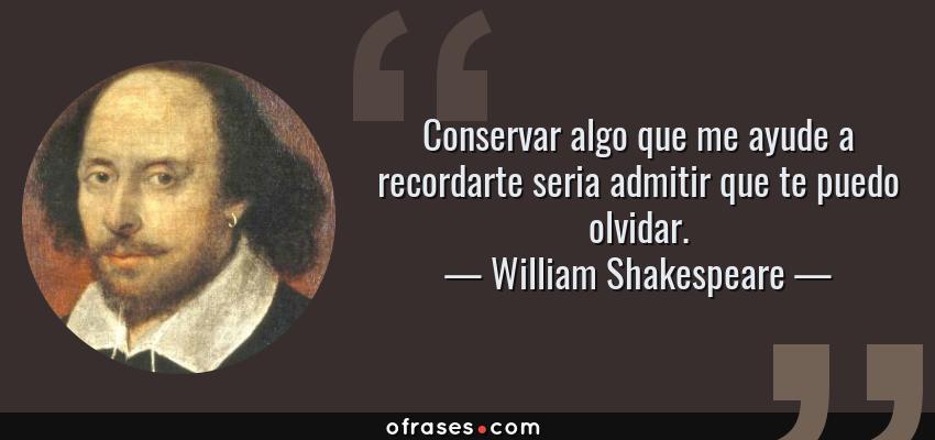 Frases de William Shakespeare - Conservar algo que me ayude a recordarte seria admitir que te puedo olvidar.