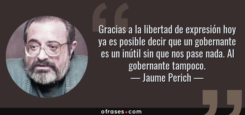 Frases de Jaume Perich - Gracias a la libertad de expresión hoy ya es posible decir que un gobernante es un inútil sin que nos pase nada. Al gobernante tampoco.