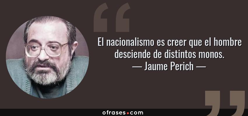 Frases de Jaume Perich - El nacionalismo es creer que el hombre desciende de distintos monos.
