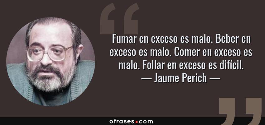 Frases de Jaume Perich - Fumar en exceso es malo. Beber en exceso es malo. Comer en exceso es malo. Follar en exceso es difícil.