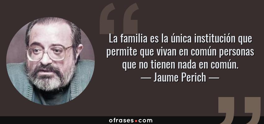 Frases de Jaume Perich - La familia es la única institución que permite que vivan en común personas que no tienen nada en común.