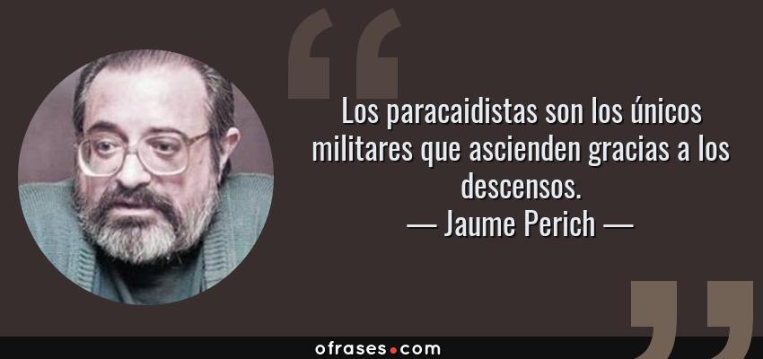 Frases de Jaume Perich - Los paracaidistas son los únicos militares que ascienden gracias a los descensos.