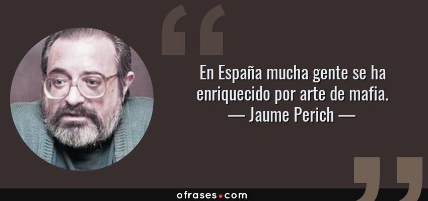 Frases de Jaume Perich - En España mucha gente se ha enriquecido por arte de mafia.