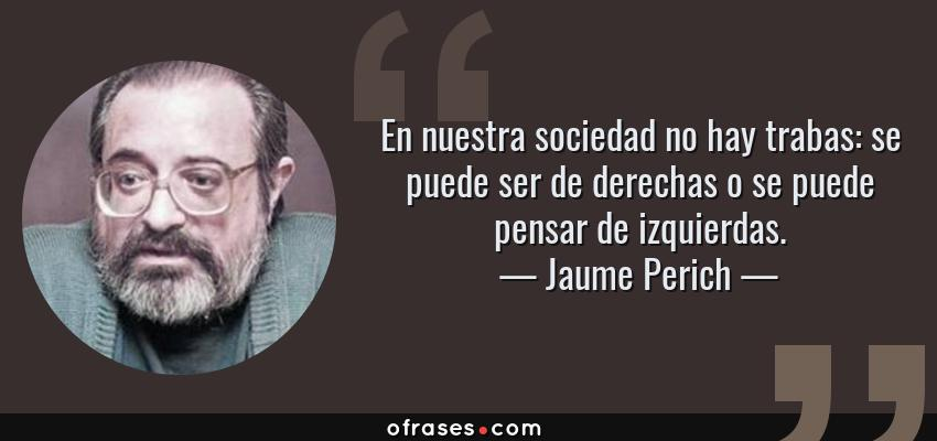 Frases de Jaume Perich - En nuestra sociedad no hay trabas: se puede ser de derechas o se puede pensar de izquierdas.