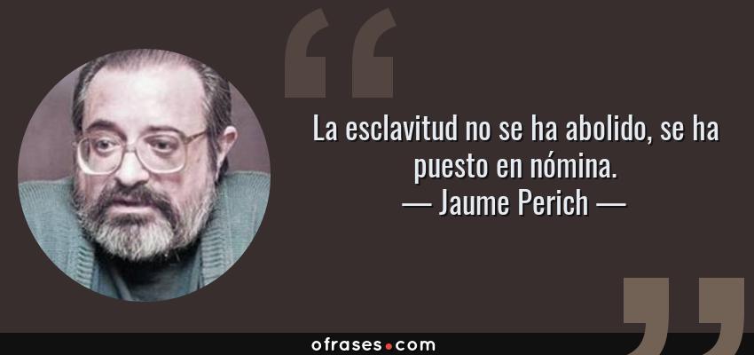 Frases de Jaume Perich - La esclavitud no se ha abolido, se ha puesto en nómina.