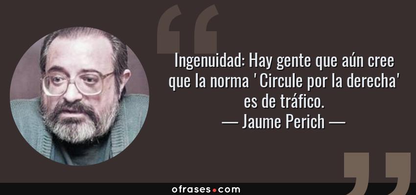 Frases de Jaume Perich - Ingenuidad: Hay gente que aún cree que la norma 'Circule por la derecha' es de tráfico.