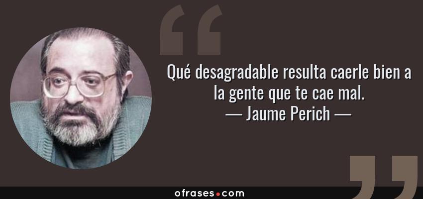 Frases de Jaume Perich - Qué desagradable resulta caerle bien a la gente que te cae mal.